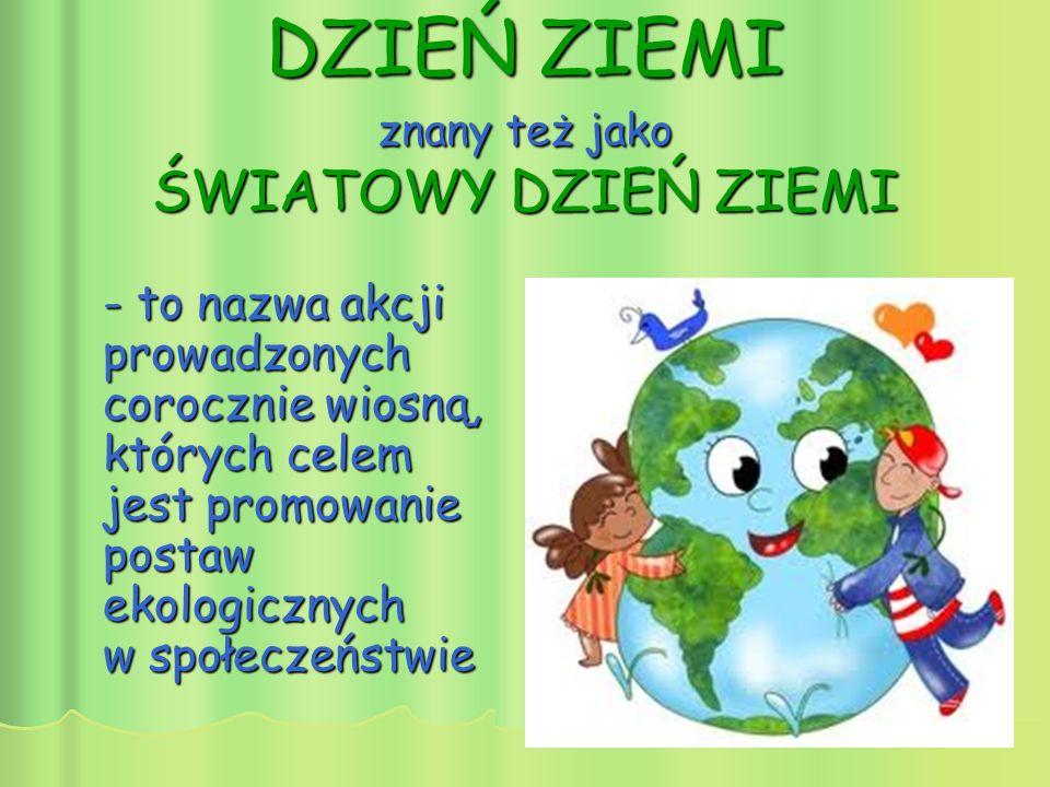 - to nazwa akcji prowadzonych corocznie wiosną, których celem jest promowanie postaw ekologicznych w społeczeństwie DZIEŃ ZIEMI znany też jako ŚWIATOWY DZIEŃ ZIEMI