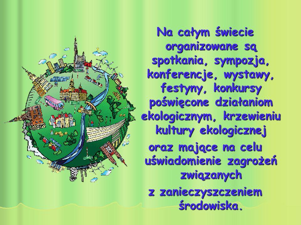 Na całym świecie organizowane są spotkania, sympozja, konferencje, wystawy, festyny, konkursy poświęcone działaniom ekologicznym, krzewieniu kultury e