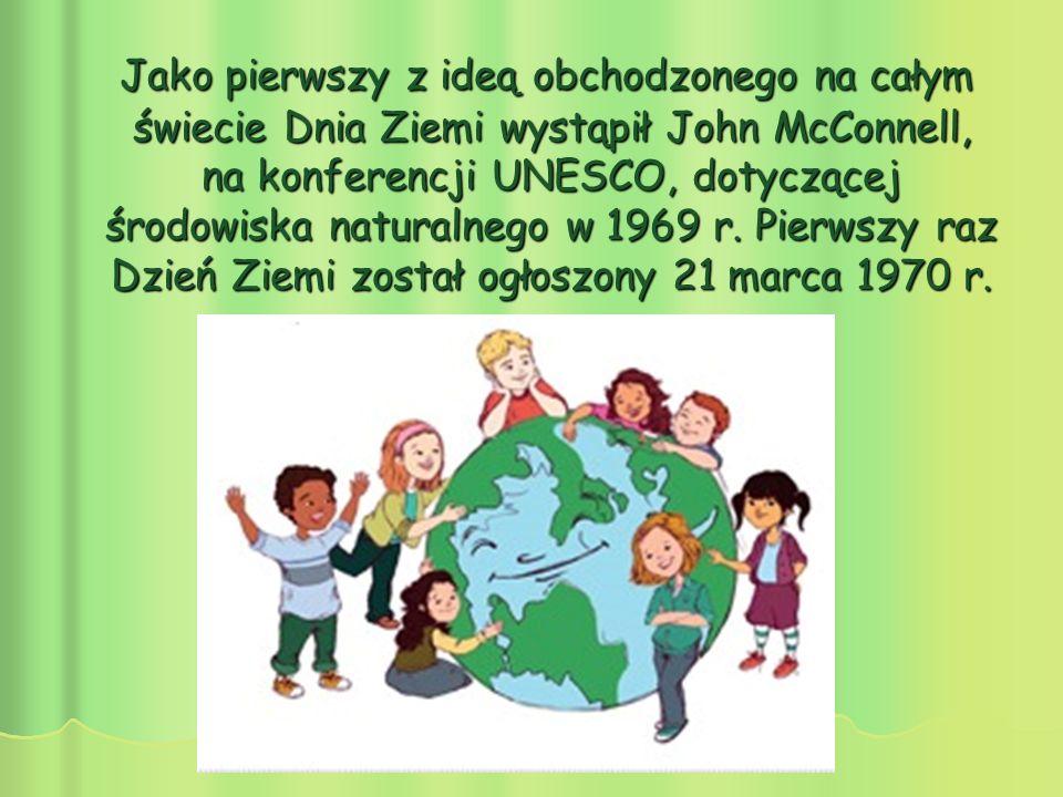 Jako pierwszy z ideą obchodzonego na całym świecie Dnia Ziemi wystąpił John McConnell, na konferencji UNESCO, dotyczącej środowiska naturalnego w 1969