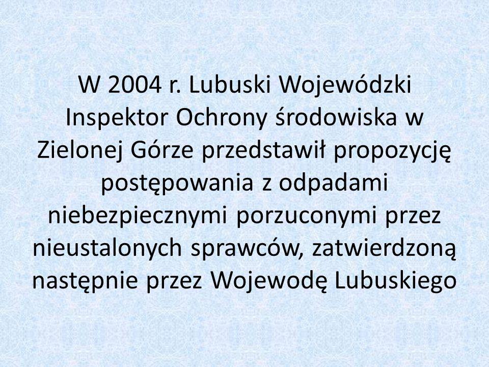 W 2004 r. Lubuski Wojewódzki Inspektor Ochrony środowiska w Zielonej Górze przedstawił propozycję postępowania z odpadami niebezpiecznymi porzuconymi