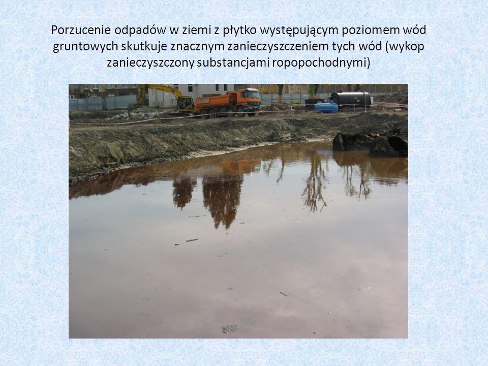 Porzucenie odpadów w ziemi z płytko występującym poziomem wód gruntowych skutkuje znacznym zanieczyszczeniem tych wód (wykop zanieczyszczony substancj