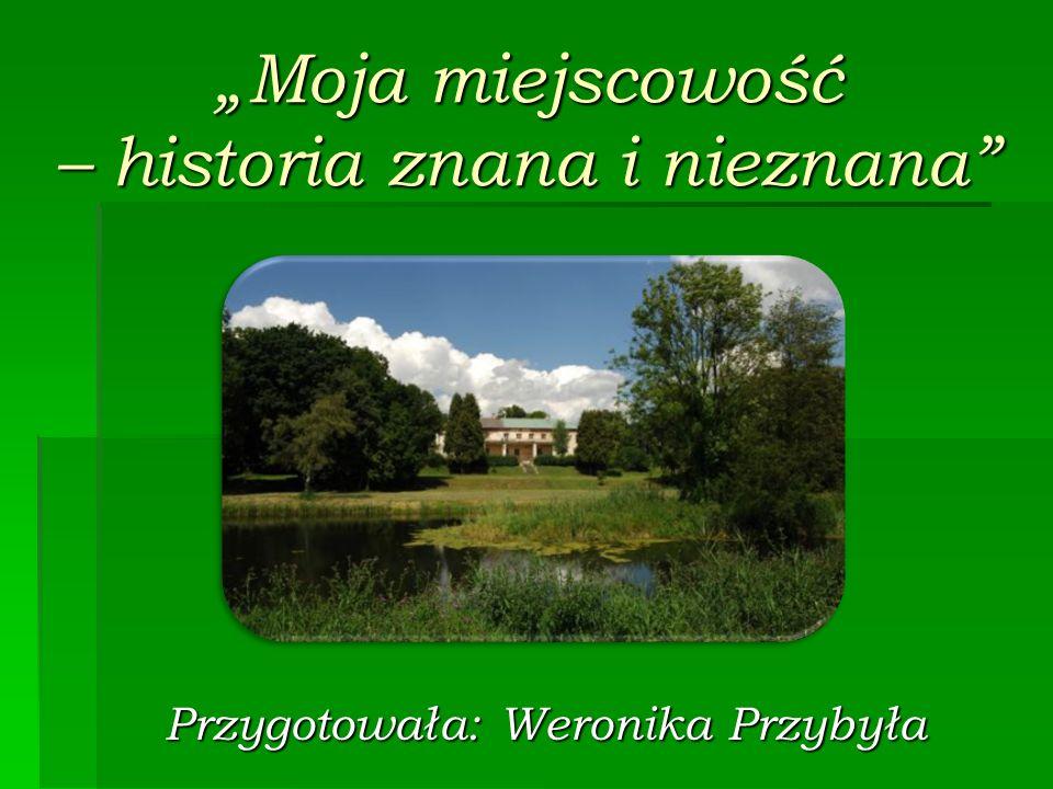 Moja miejscowość – historia znana i nieznana Przygotowała: Weronika Przybyła