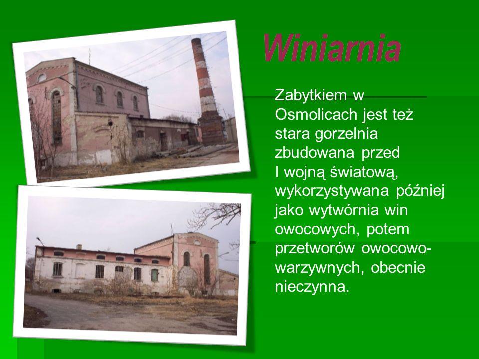 Zabytkiem w Osmolicach jest też stara gorzelnia zbudowana przed I wojną światową, wykorzystywana później jako wytwórnia win owocowych, potem przetworó