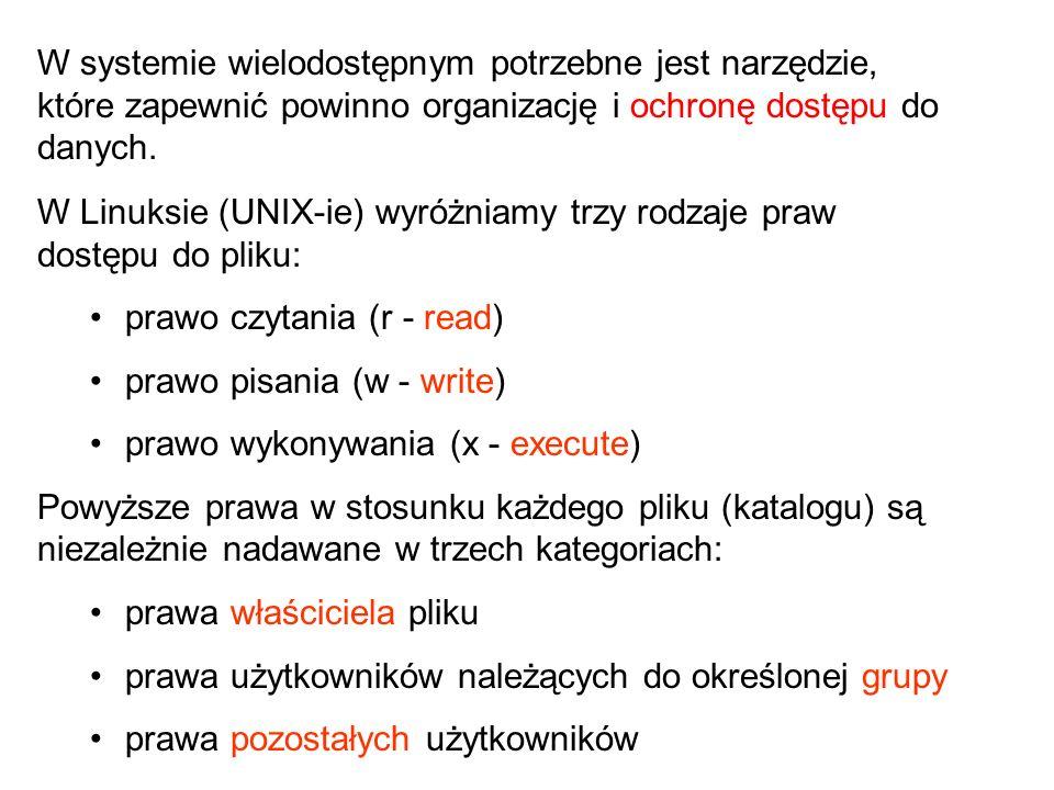 W Linuksie (UNIX-ie) wyróżniamy trzy rodzaje praw dostępu do pliku: prawo czytania (r - read) prawo pisania (w - write) prawo wykonywania (x - execute) Powyższe prawa w stosunku każdego pliku (katalogu) są niezależnie nadawane w trzech kategoriach: prawa właściciela pliku prawa użytkowników należących do określonej grupy prawa pozostałych użytkowników W systemie wielodostępnym potrzebne jest narzędzie, które zapewnić powinno organizację i ochronę dostępu do danych.