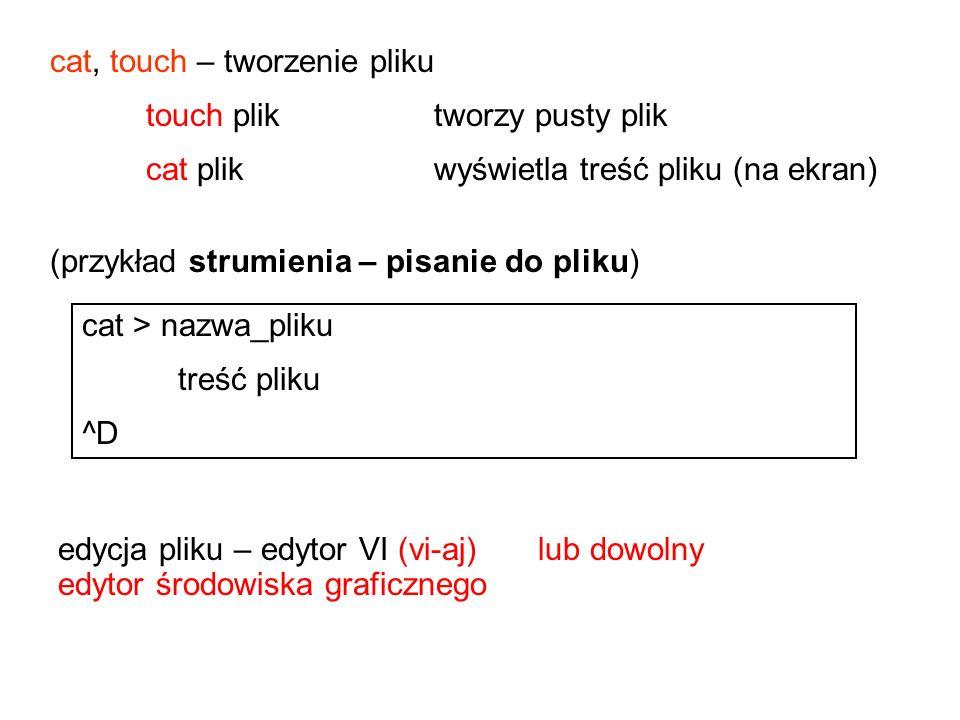 cat, touch – tworzenie pliku touch plik tworzy pusty plik cat plik wyświetla treść pliku (na ekran) edycja pliku – edytor VI (vi-aj)lub dowolny edytor środowiska graficznego cat > nazwa_pliku treść pliku ^D (przykład strumienia – pisanie do pliku)