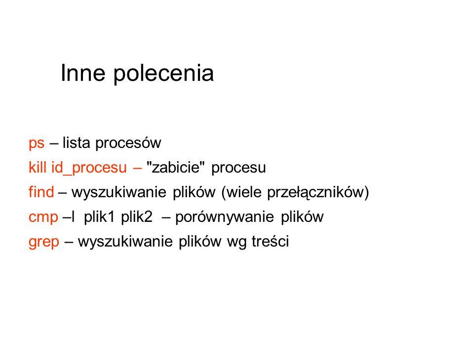 ps – lista procesów kill id_procesu – zabicie procesu find – wyszukiwanie plików (wiele przełączników) cmp –l plik1 plik2 – porównywanie plików grep – wyszukiwanie plików wg treści Inne polecenia
