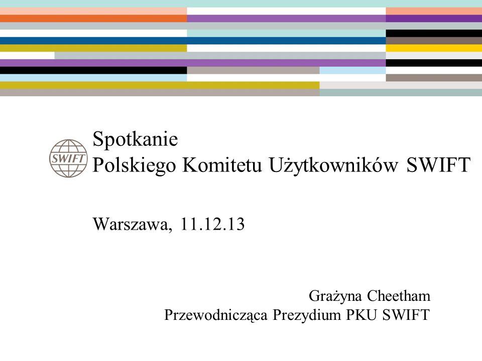 Spotkanie Polskiego Komitetu Użytkowników SWIFT Warszawa, 11.12.13 Grażyna Cheetham Przewodnicząca Prezydium PKU SWIFT