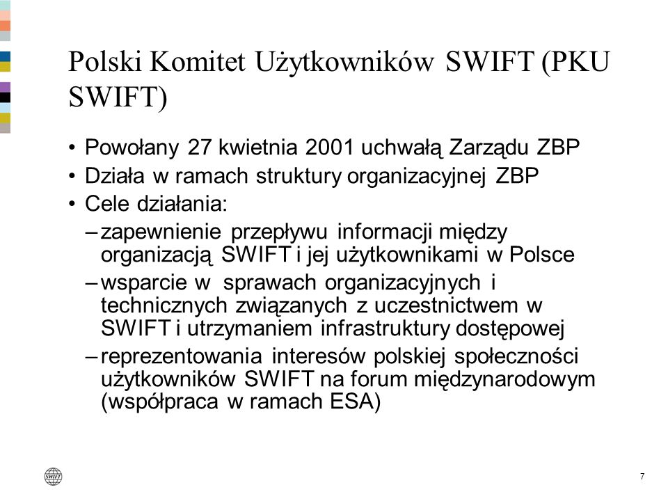 7 Polski Komitet Użytkowników SWIFT (PKU SWIFT) Powołany 27 kwietnia 2001 uchwałą Zarządu ZBP Działa w ramach struktury organizacyjnej ZBP Cele działa
