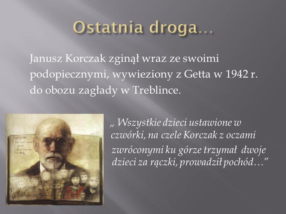 Janusz Korczak zginął wraz ze swoimi podopiecznymi, wywieziony z Getta w 1942 r.