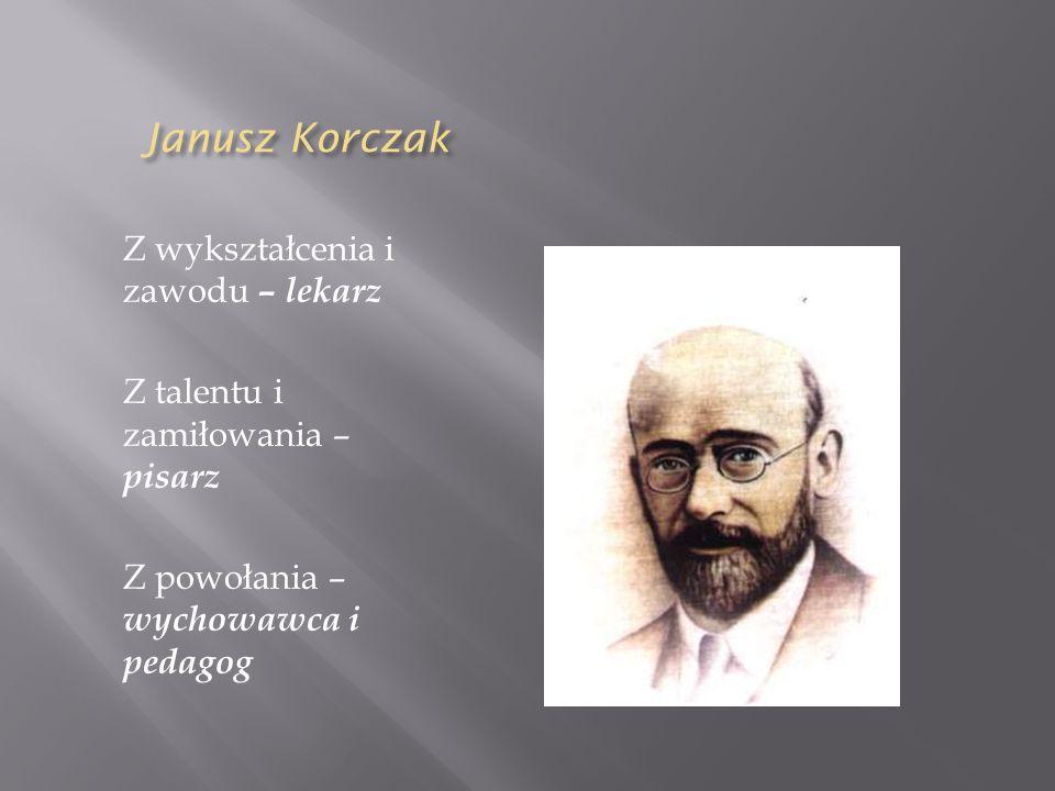 Janusz Korczak Janusz Korczak Z wykształcenia i zawodu – lekarz Z talentu i zamiłowania – pisarz Z powołania – wychowawca i pedagog
