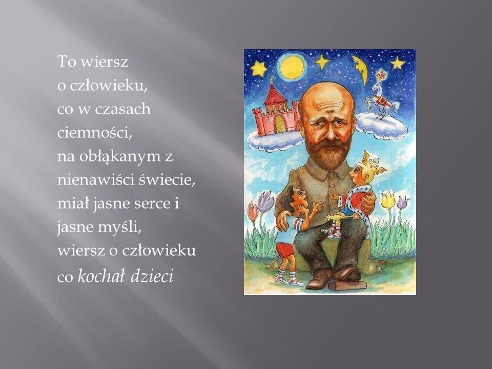 To wiersz o człowieku, co w czasach ciemności, na obłąkanym z nienawiści świecie, miał jasne serce i jasne myśli, wiersz o człowieku co kochał dzieci