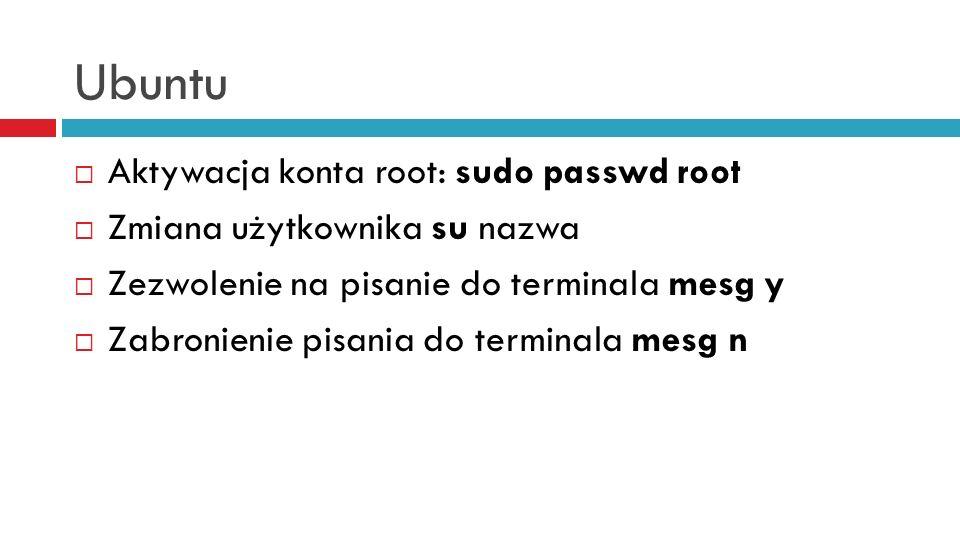 Ubuntu Aktywacja konta root: sudo passwd root Zmiana użytkownika su nazwa Zezwolenie na pisanie do terminala mesg y Zabronienie pisania do terminala m