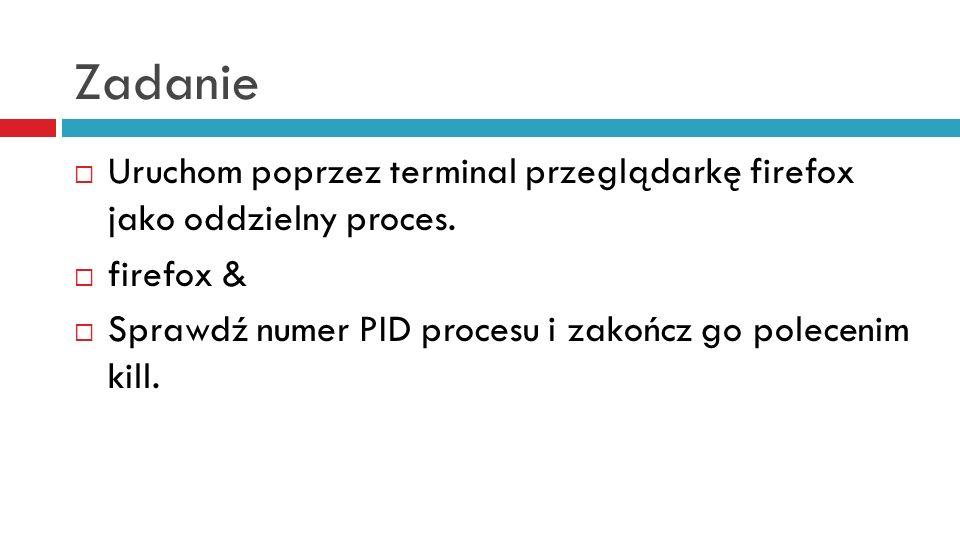 Zadanie Uruchom poprzez terminal przeglądarkę firefox jako oddzielny proces. firefox & Sprawdź numer PID procesu i zakończ go polecenim kill.