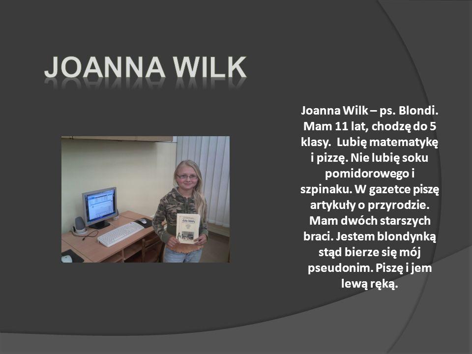 Joanna Wilk – ps.Blondi. Mam 11 lat, chodzę do 5 klasy.