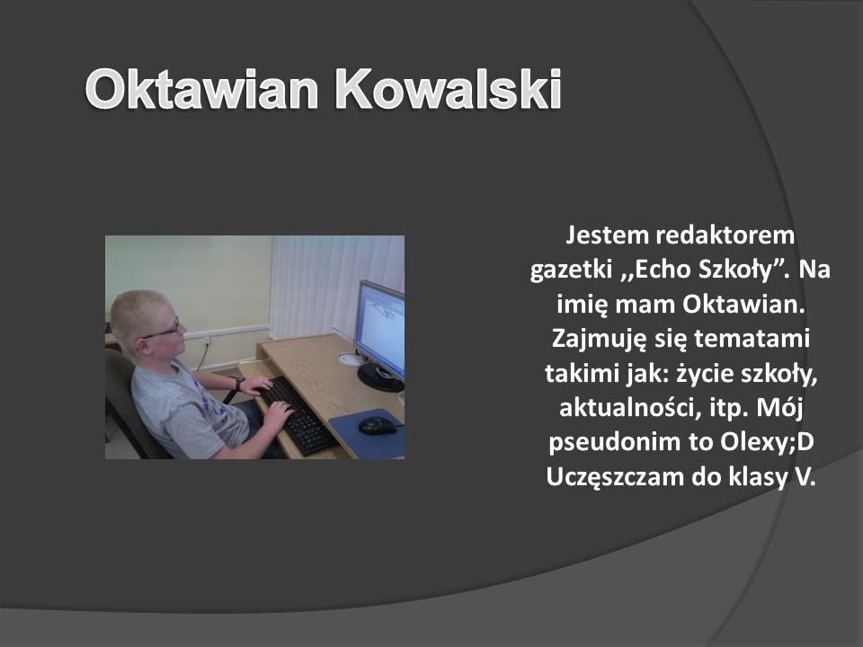 Jestem redaktorem gazetki,,Echo Szkoły.Na imię mam Oktawian.