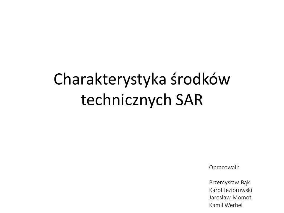 Charakterystyka środków technicznych SAR Opracowali: Przemysław Bąk Karol Jeziorowski Jarosław Momot Kamil Werbel