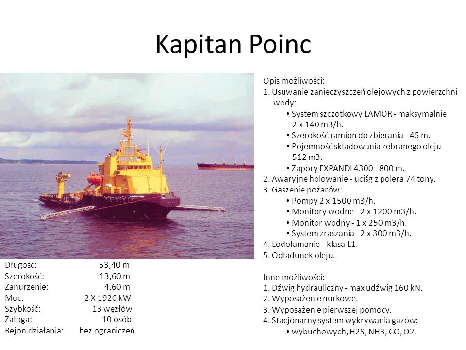 Kapitan Poinc Opis możliwości: 1. Usuwanie zanieczyszczeń olejowych z powierzchni wody: System szczotkowy LAMOR - maksymalnie 2 x 140 m3/h. Szerokość