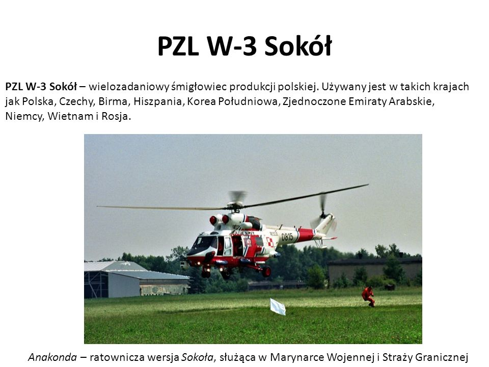 PZL W-3 Sokół Anakonda – ratownicza wersja Sokoła, służąca w Marynarce Wojennej i Straży Granicznej PZL W-3 Sokół – wielozadaniowy śmigłowiec produkcj