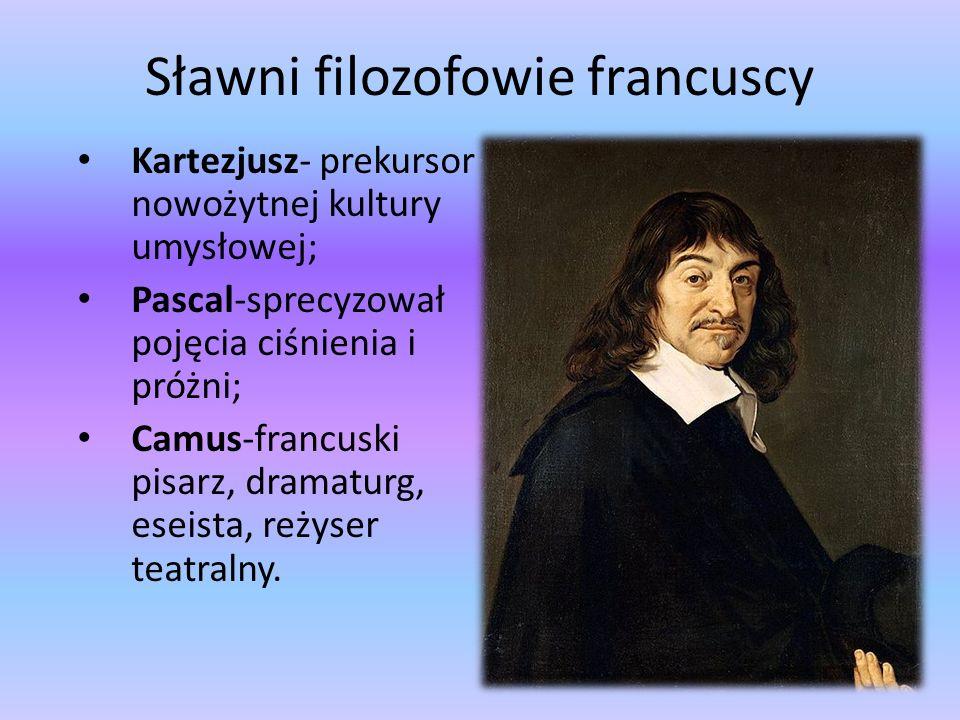 Sławni filozofowie francuscy Kartezjusz- prekursor nowożytnej kultury umysłowej; Pascal-sprecyzował pojęcia ciśnienia i próżni; Camus-francuski pisarz