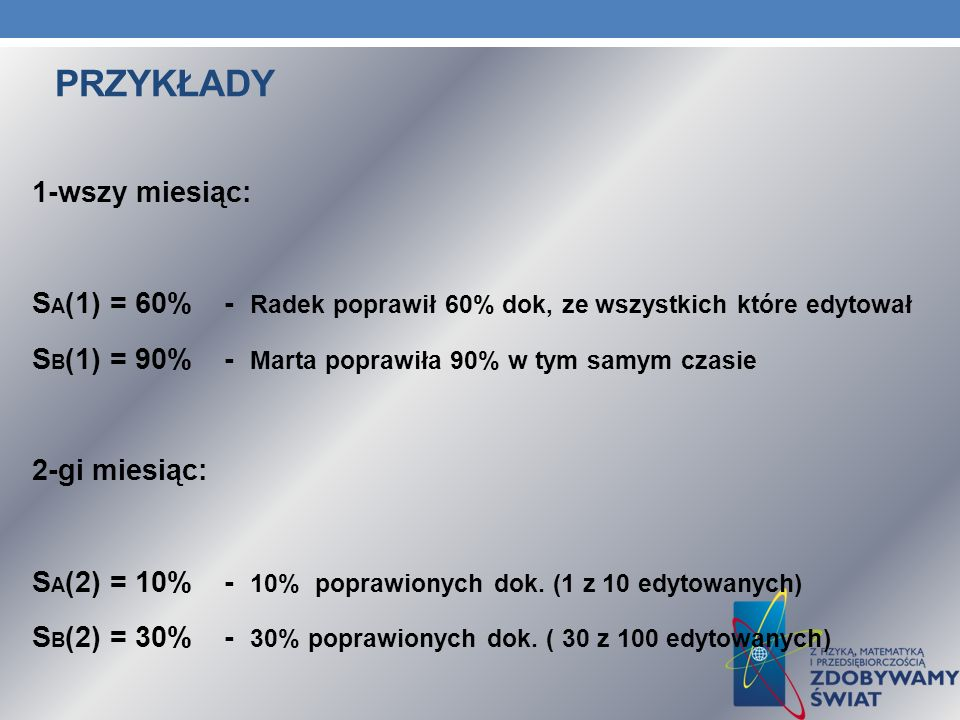PRZYKŁADY 1-wszy miesiąc: S A (1) = 60%- Radek poprawił 60% dok, ze wszystkich które edytował S B (1) = 90%- Marta poprawiła 90% w tym samym czasie 2-gi miesiąc: S A (2) = 10%- 10% poprawionych dok.