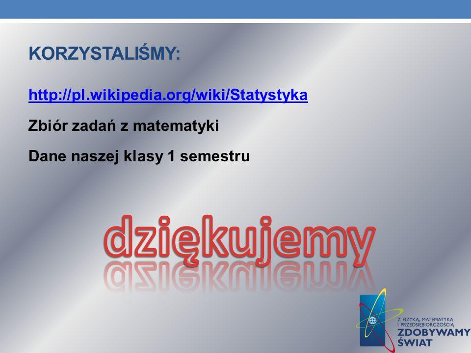 KORZYSTALIŚMY: http://pl.wikipedia.org/wiki/Statystyka Zbiór zadań z matematyki Dane naszej klasy 1 semestru