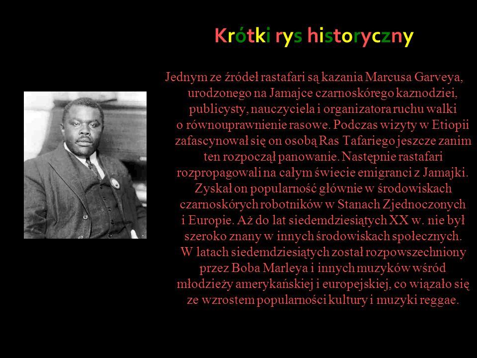 Krótki rys historyczny Jednym ze źródeł rastafari są kazania Marcusa Garveya, urodzonego na Jamajce czarnoskórego kaznodziei, publicysty, nauczyciela