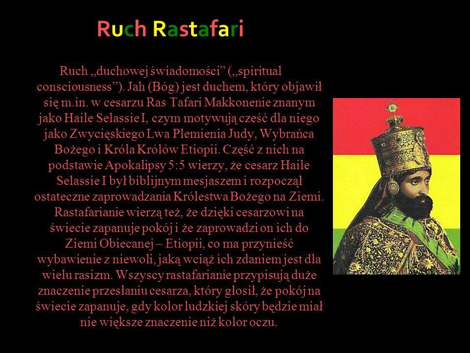 Ruch Rastafari Ruch duchowej świadomości (spiritual consciousness). Jah (Bóg) jest duchem, który objawił się m.in. w cesarzu Ras Tafari Makkonenie zna