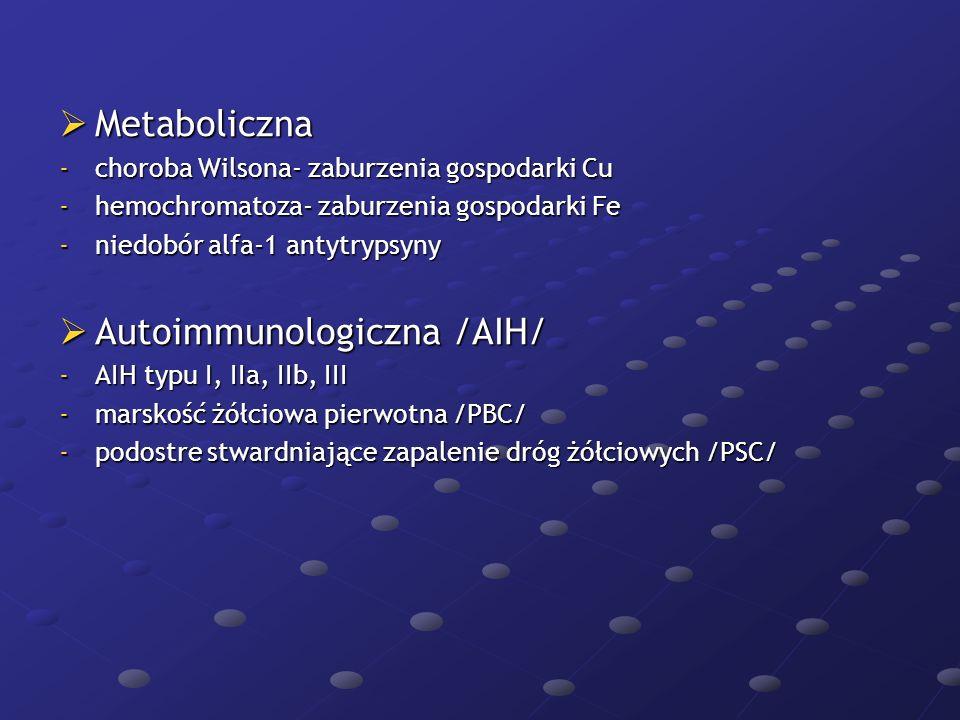 Metaboliczna Metaboliczna -choroba Wilsona- zaburzenia gospodarki Cu -hemochromatoza- zaburzenia gospodarki Fe -niedobór alfa-1 antytrypsyny Autoimmun