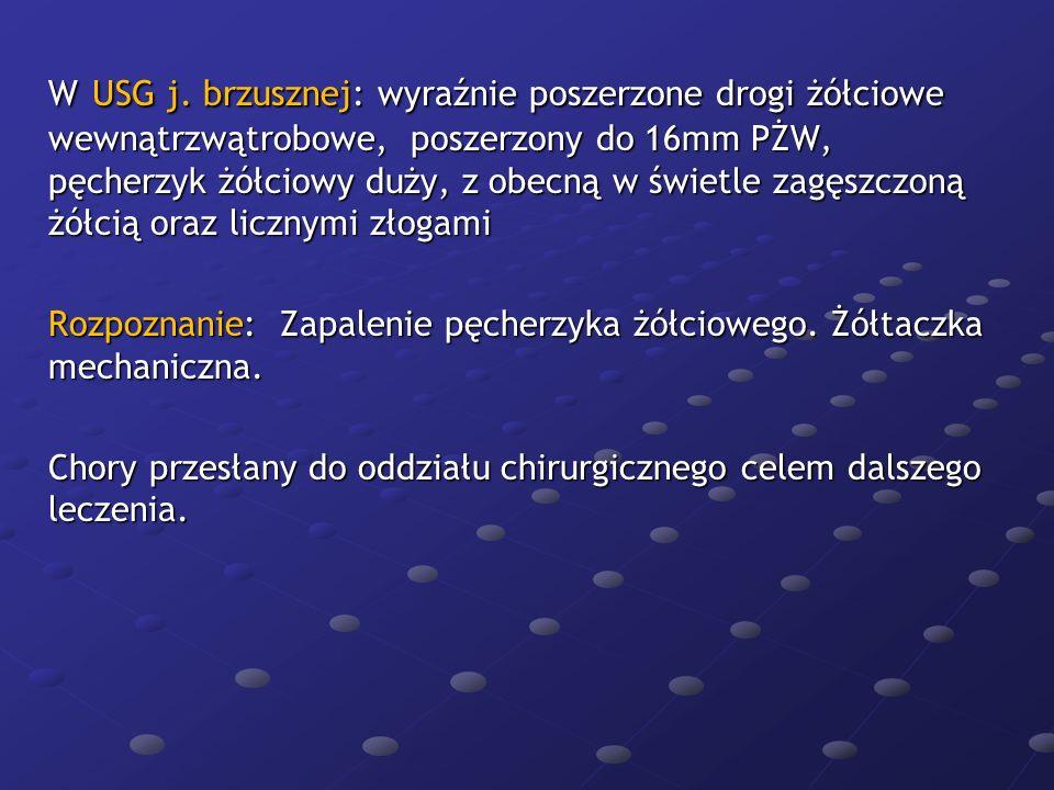 W USG j. brzusznej: wyraźnie poszerzone drogi żółciowe wewnątrzwątrobowe, poszerzony do 16mm PŻW, pęcherzyk żółciowy duży, z obecną w świetle zagęszcz