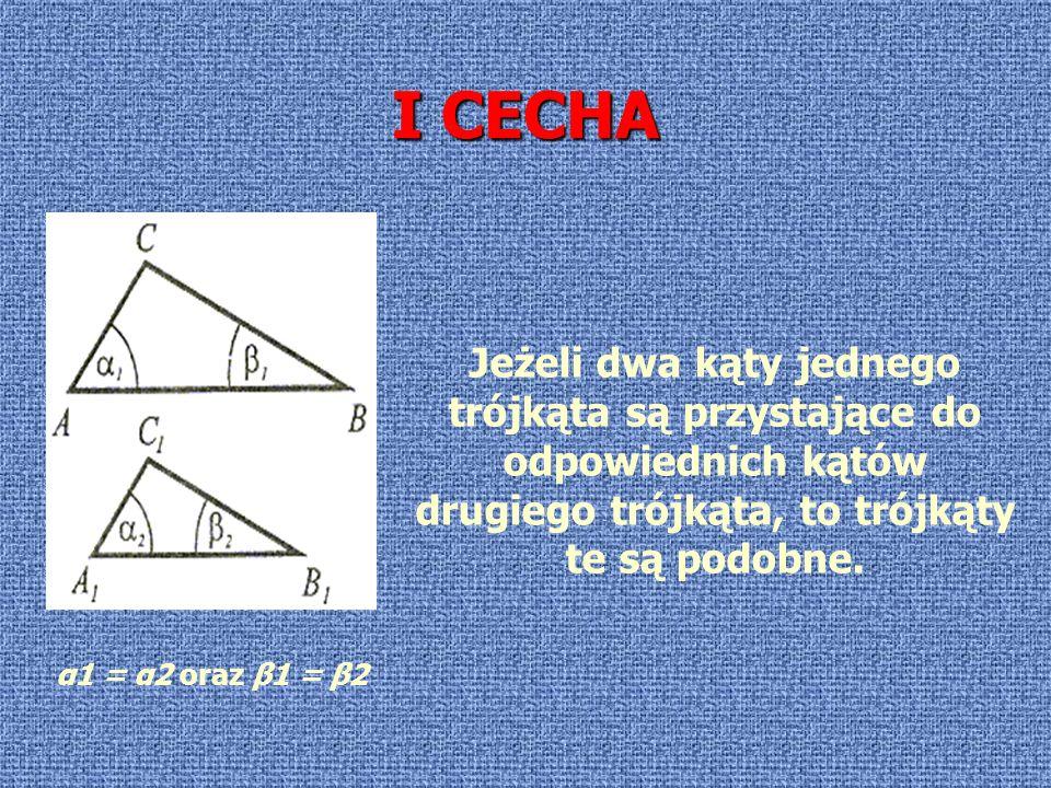 I CECHA Jeżeli dwa kąty jednego trójkąta są przystające do odpowiednich kątów drugiego trójkąta, to trójkąty te są podobne. α1 = α2 oraz β1 = β2