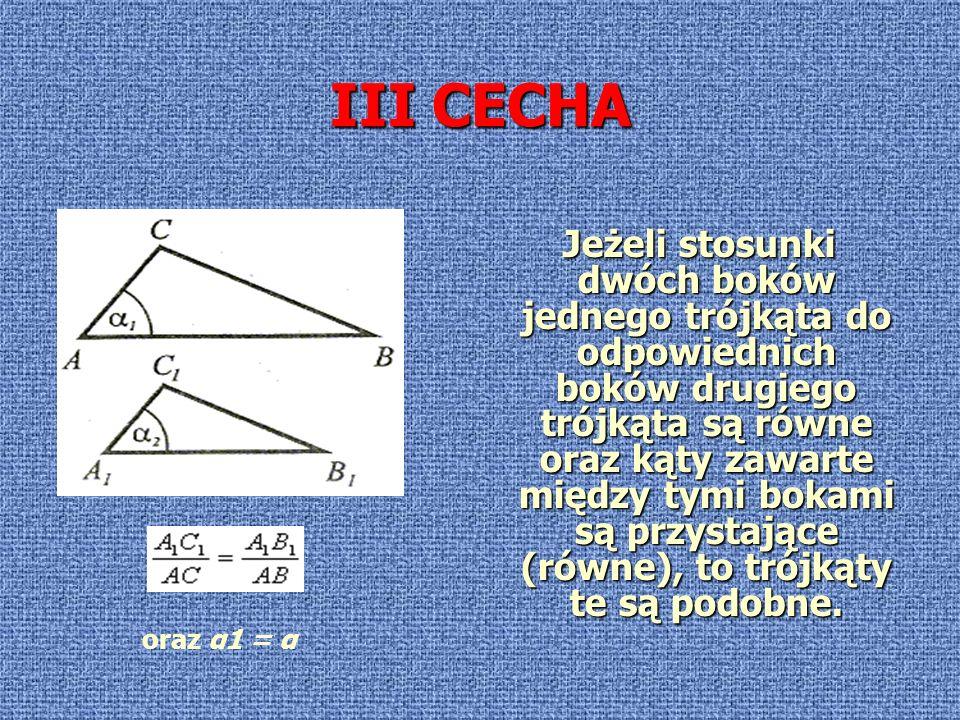 III CECHA Jeżeli stosunki dwóch boków jednego trójkąta do odpowiednich boków drugiego trójkąta są równe oraz kąty zawarte między tymi bokami są przyst