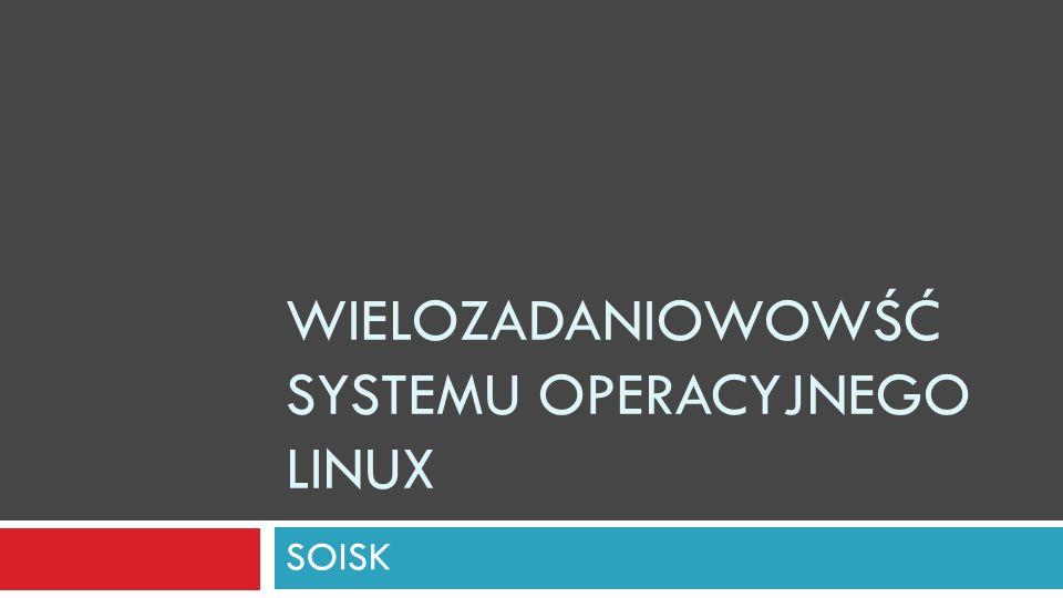 Linux - wielozadaniowość Linux jest systemem wielozadaniowym.