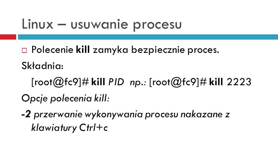 Linux – usuwanie procesu -3 zakończenie wykonywania procesu z jednoczesnym utowrzeniem pliku, który zawiera obraz pamięci procesu (plik core) -9 wymuszenie zamknięcia procesu -15 domyślny sygnał polecenia kill -19 zatrzymanie wykonywania procesu z możliwością późniejszego wznowienia