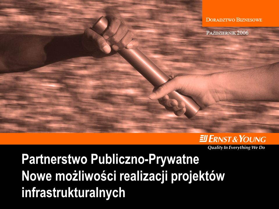 D ORADZTWO B IZNESOWE Partnerstwo Publiczno-Prywatne Nowe możliwości realizacji projektów infrastrukturalnych P AŹDZIERNIK 2006