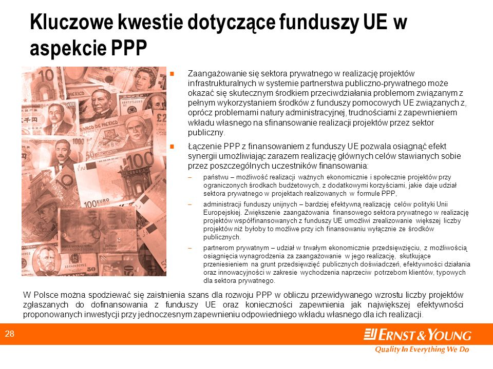 28 Kluczowe kwestie dotyczące funduszy UE w aspekcie PPP Zaangażowanie się sektora prywatnego w realizację projektów infrastrukturalnych w systemie partnerstwa publiczno-prywatnego może okazać się skutecznym środkiem przeciwdziałania problemom związanym z pełnym wykorzystaniem środków z funduszy pomocowych UE związanych z, oprócz problemami natury administracyjnej, trudnościami z zapewnieniem wkładu własnego na sfinansowanie realizacji projektów przez sektor publiczny.