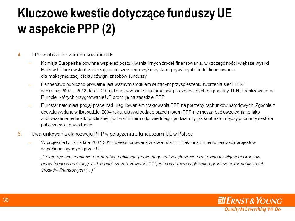 30 Kluczowe kwestie dotyczące funduszy UE w aspekcie PPP (2) 4.PPP w obszarze zainteresowania UE –Komisja Europejska powinna wspierać poszukiwania innych źródeł finansowania, w szczególności większe wysiłki Państw Członkowskich zmierzające do szerszego wykorzystania prywatnych źródeł finansowania dla maksymalizacji efektu dźwigni zasobów funduszy –Partnerstwo publiczno-prywatne jest ważnym środkiem służącym przyspieszeniu tworzenia sieci TEN-T w okresie 2007 – 2013 do ok.