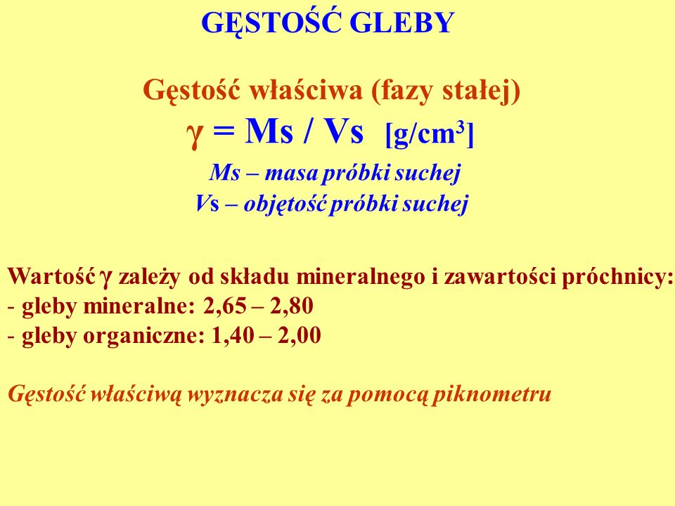 GĘSTOŚĆ GLEBY Gęstość właściwa (fazy stałej) γ = Ms / Vs [g/cm 3 ] Ms – masa próbki suchej Vs – objętość próbki suchej Wartość γ zależy od składu mineralnego i zawartości próchnicy: - gleby mineralne: 2,65 – 2,80 - gleby organiczne: 1,40 – 2,00 Gęstość właściwą wyznacza się za pomocą piknometru