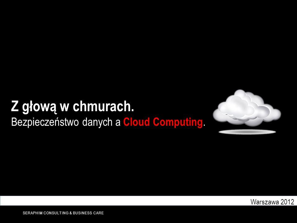 SERAPHIM CONSULTING & BUSINESS CARE Z głową w chmurach. Bezpieczeństwo danych a Cloud Computing. Warszawa 2012