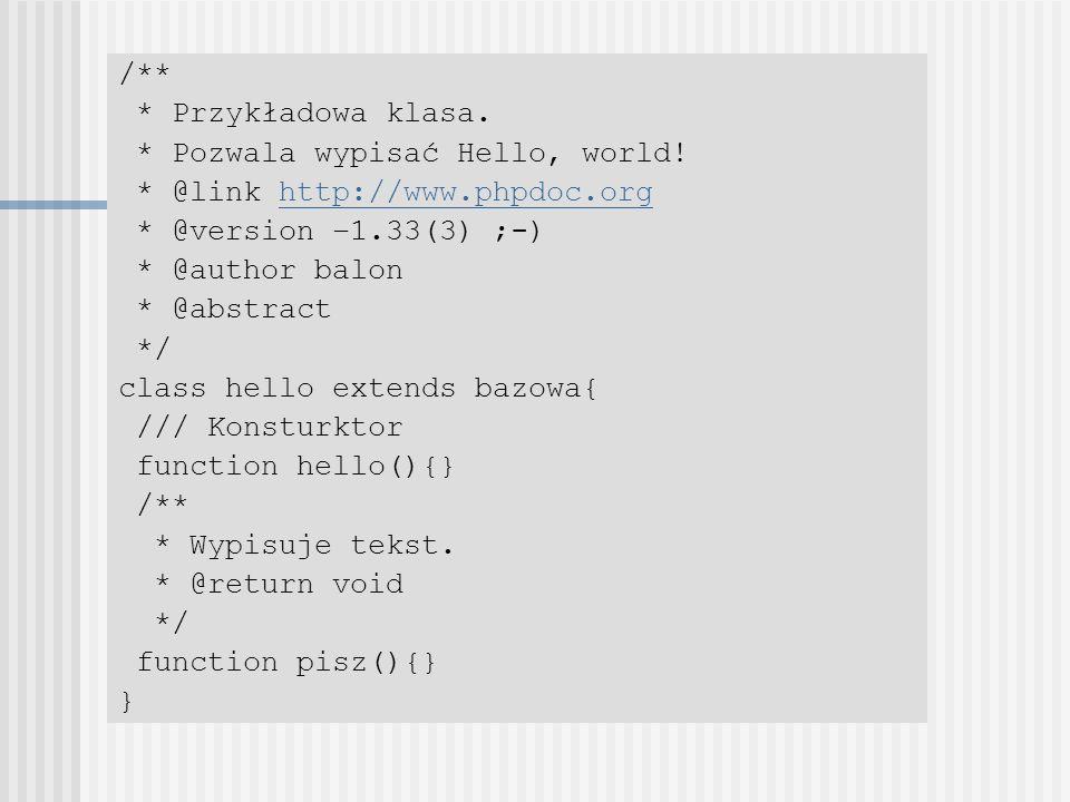 /** * Przykładowa klasa. * Pozwala wypisać Hello, world! * @link http://www.phpdoc.orghttp://www.phpdoc.org * @version –1.33(3) ;-) * @author balon *