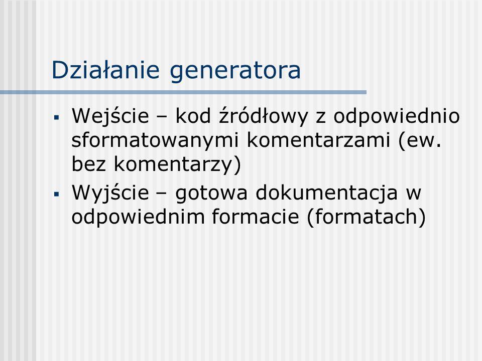 Działanie generatora Wejście – kod źródłowy z odpowiednio sformatowanymi komentarzami (ew. bez komentarzy) Wyjście – gotowa dokumentacja w odpowiednim