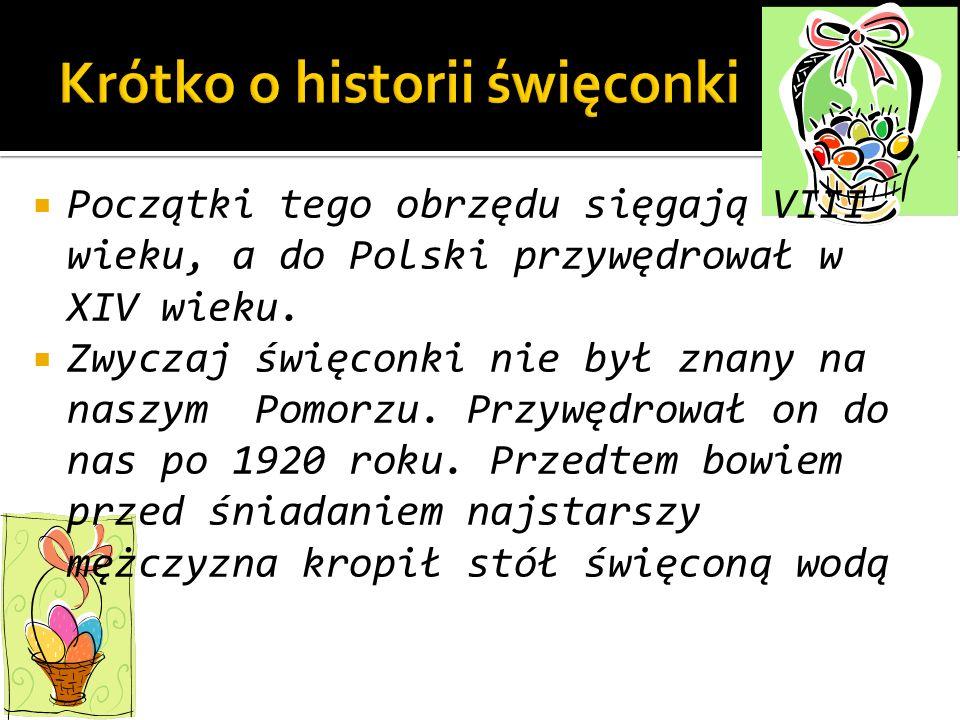 Początki tego obrzędu sięgają VIII wieku, a do Polski przywędrował w XIV wieku. Zwyczaj święconki nie był znany na naszym Pomorzu. Przywędrował on do