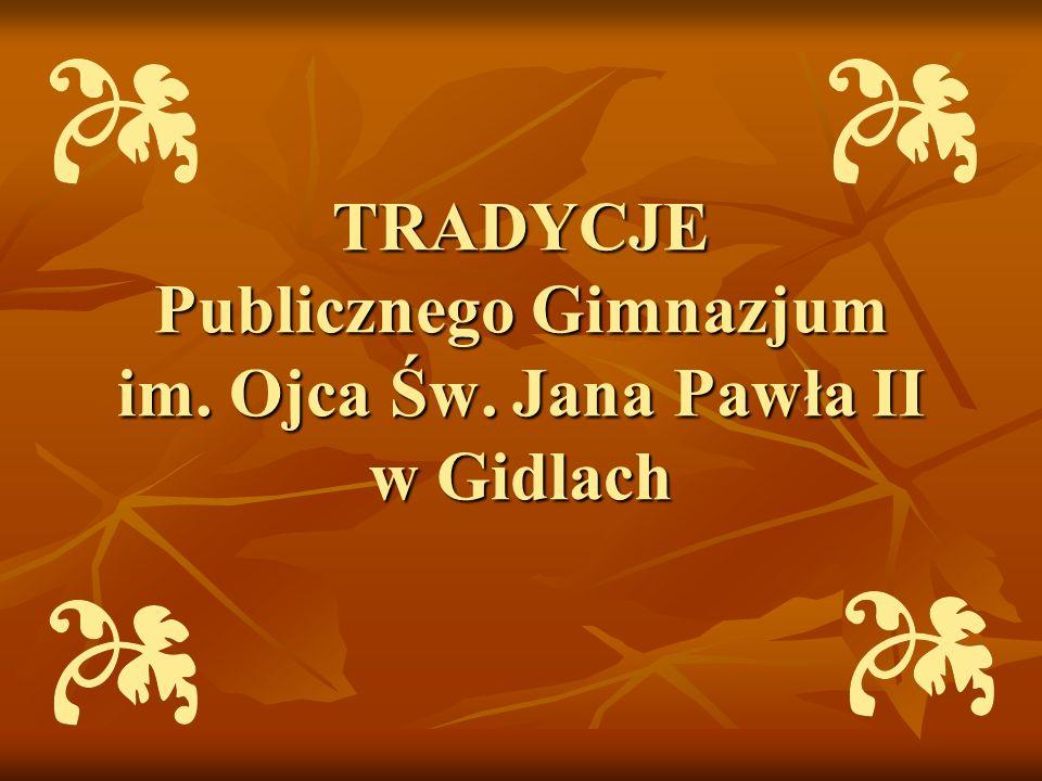 TRADYCJE Publicznego Gimnazjum im. Ojca Św. Jana Pawła II w Gidlach