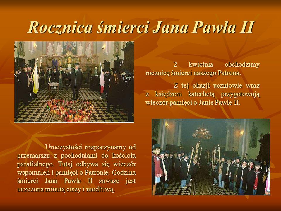 Rocznica śmierci Jana Pawła II 2 kwietnia obchodzimy rocznicę śmierci naszego Patrona. Z tej okazji uczniowie wraz z księdzem katechetą przygotowują w