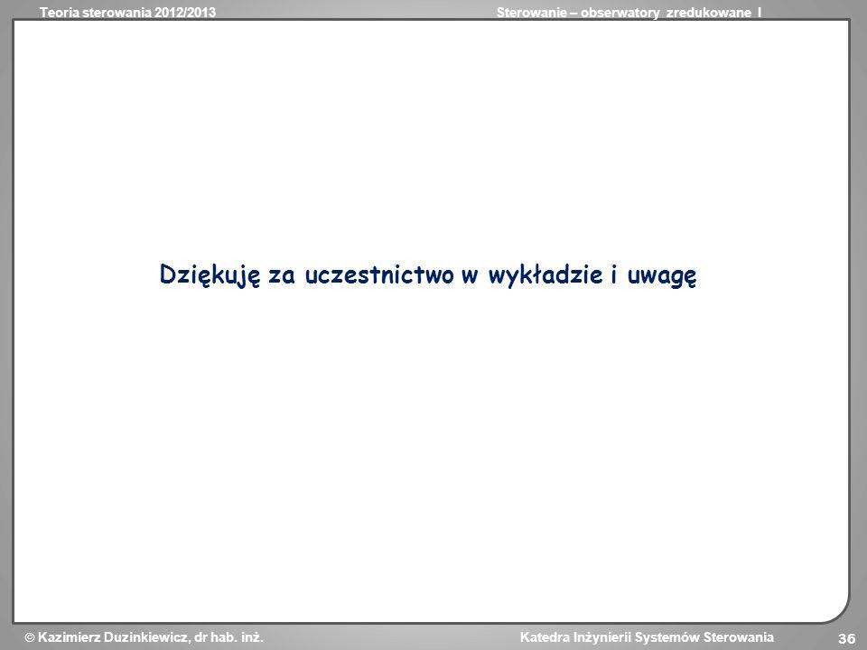 Teoria sterowania 2012/2013Sterowanie – obserwatory zredukowane I Kazimierz Duzinkiewicz, dr hab. inż. Katedra Inżynierii Systemów Sterowania 36 Dzięk