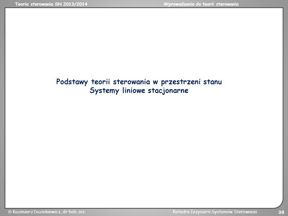 Teoria sterowania SN 2013/2014Wprowadzenie do teorii sterowania Kazimierz Duzinkiewicz, dr hab. inż.Katedra Inżynierii Systemów Sterowania 39 Podstawy