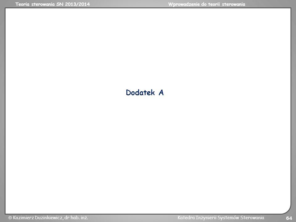 Teoria sterowania SN 2013/2014Wprowadzenie do teorii sterowania Kazimierz Duzinkiewicz, dr hab. inż.Katedra Inżynierii Systemów Sterowania 64 Dodatek