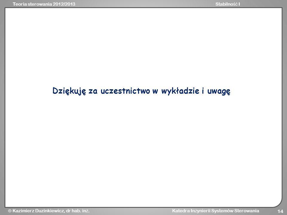 Teoria sterowania 2012/2013Stabilno ść I Kazimierz Duzinkiewicz, dr hab. in ż. Katedra In ż ynierii Systemów Sterowania 14 Dziękuję za uczestnictwo w