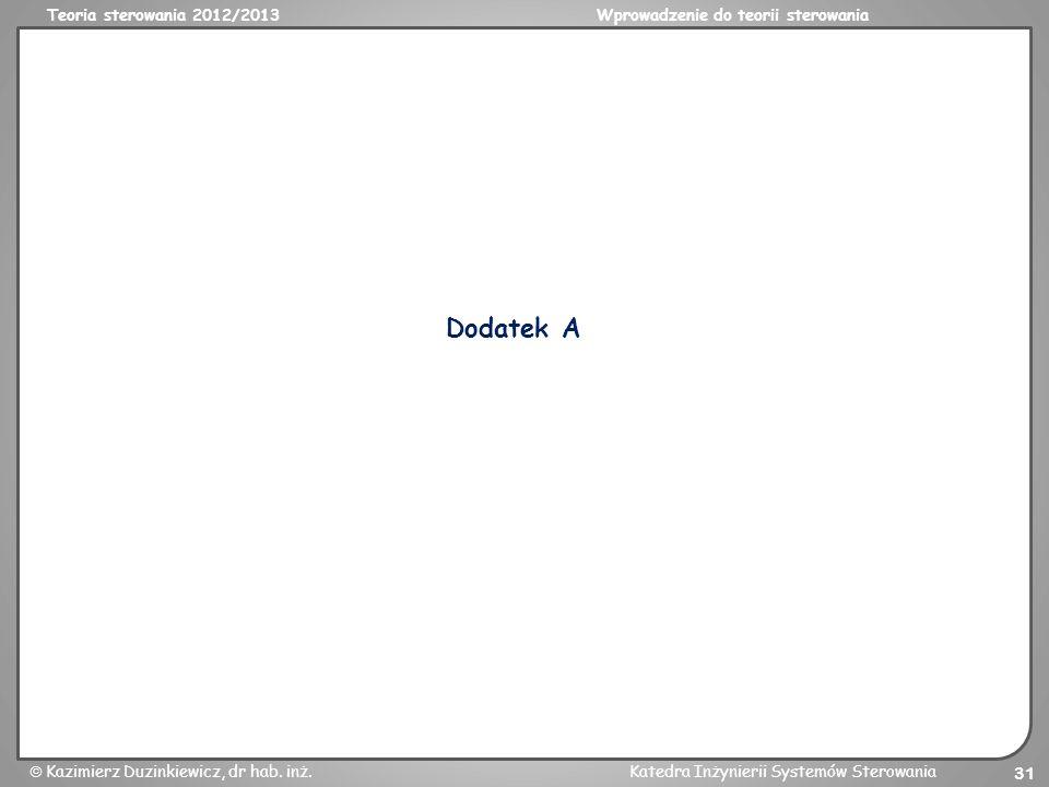 Teoria sterowania 2012/2013Wprowadzenie do teorii sterowania Kazimierz Duzinkiewicz, dr hab. inż.Katedra Inżynierii Systemów Sterowania 31 Dodatek A