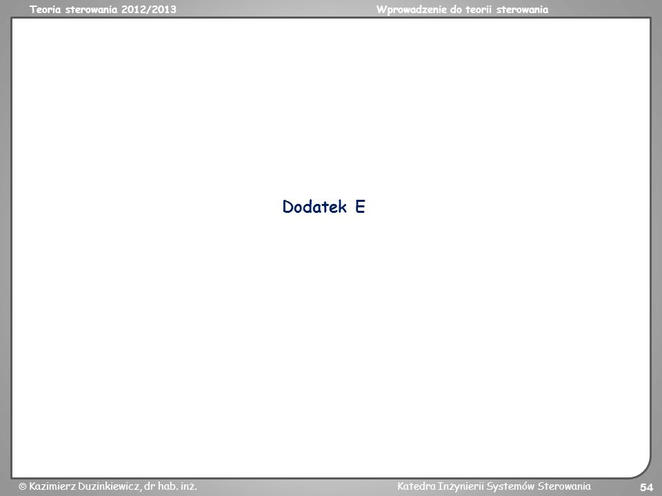 Teoria sterowania 2012/2013Wprowadzenie do teorii sterowania Kazimierz Duzinkiewicz, dr hab. inż.Katedra Inżynierii Systemów Sterowania 54 Dodatek E