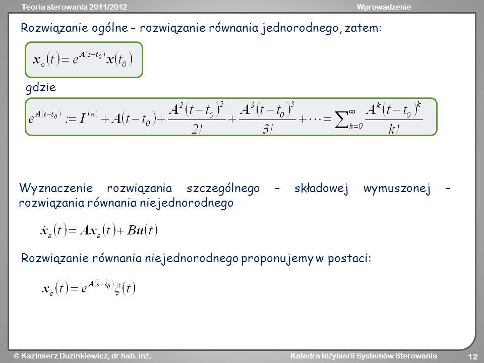 Teoria sterowania 2011/2012Wprowadzenie Kazimierz Duzinkiewicz, dr hab. in ż. Katedra In ż ynierii Systemów Sterowania 12 Rozwiązanie ogólne – rozwiąz